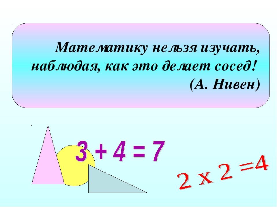 Математику нельзя изучать, наблюдая, как это делает сосед! (А. Нивен)