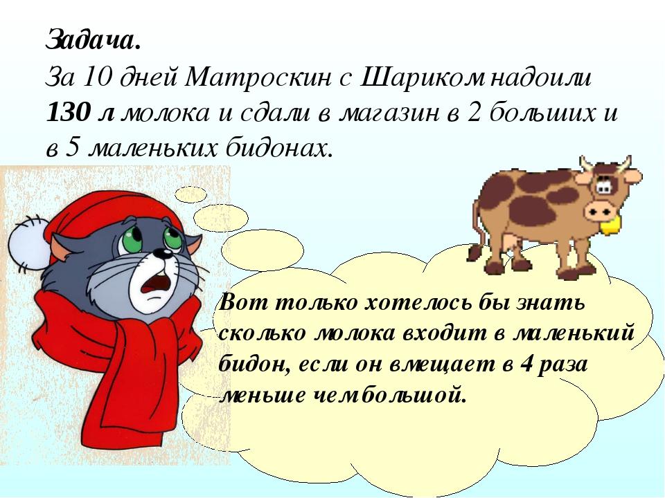 Задача. За 10 дней Матроскин с Шариком надоили 130 л молока и сдали в магазин...