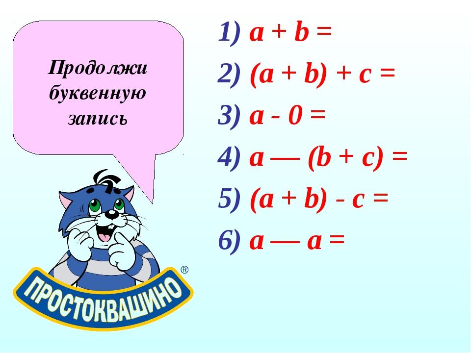 a + b = (a + b) + c = a - 0 = a — (b + с) = (а + b) - с = а — а = Продолжи бу...