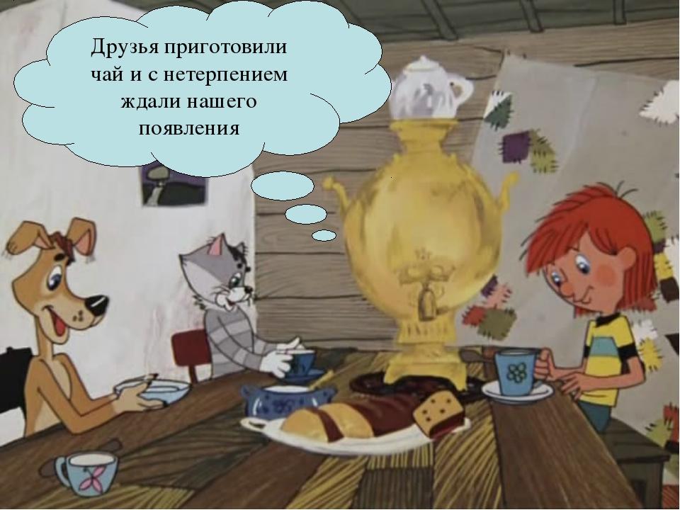 Друзья приготовили чай и с нетерпением ждали нашего появления