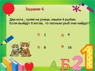 Задание 6. Два кота , гуляя на улице, нашли 4 рыбки. Если выйдут 8 котов, то