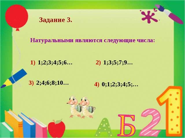 Натуральными являются следующие числа: Задание 3. 1) 1;2;3;4;5;6… 2) 1;3;5;7;...