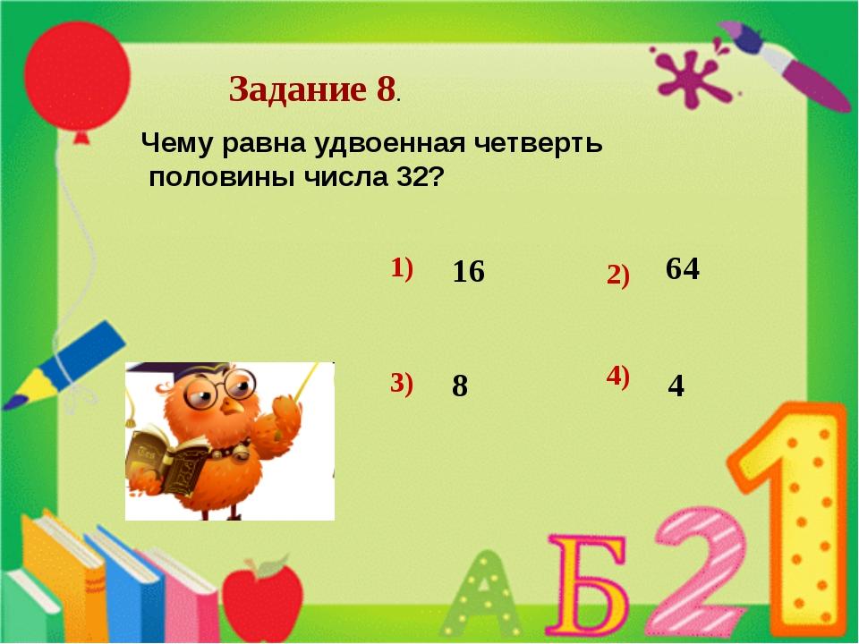 Задание 8. Чему равна удвоенная четверть половины числа 32?