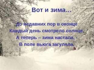 Вот и зима… До недавних пор в оконце Каждый день смотрело солнце, А теперь –