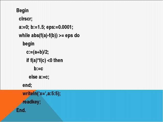 Begin clrscr; a:=0; b:=1.5; eps:=0.0001; while abs(f(a)-f(b)) >= eps do begin...