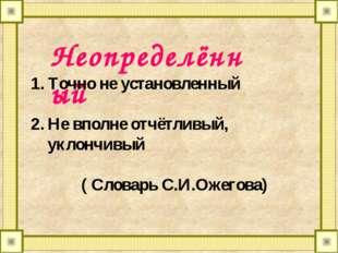Неопределённый Точно не установленный Не вполне отчётливый, уклончивый ( Слов