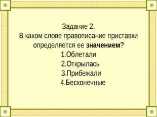 Задание 2. В каком слове правописание приставки определяется ее значением? 1.