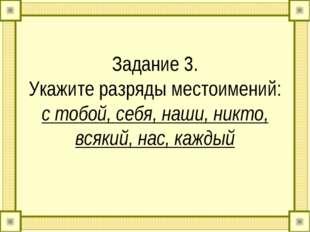 Задание 3. Укажите разряды местоимений: с тобой, себя, наши, никто, всякий, н