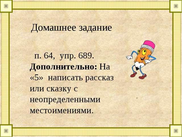 Домашнее задание п. 64, упр. 689. Дополнительно: На «5» написать рассказ или...