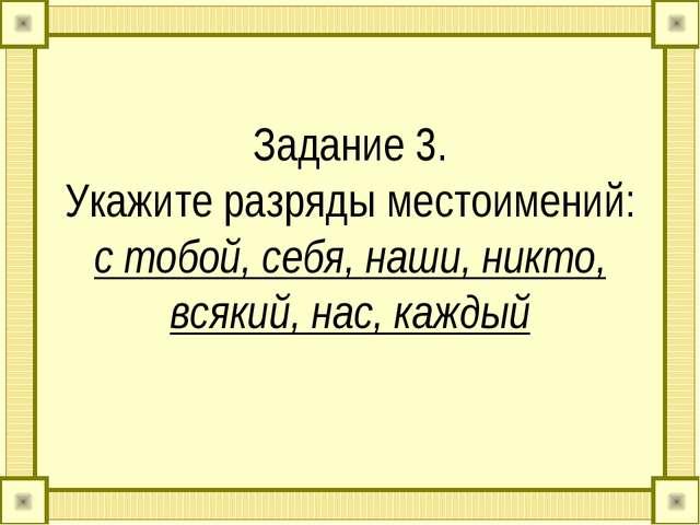 Задание 3. Укажите разряды местоимений: с тобой, себя, наши, никто, всякий, н...