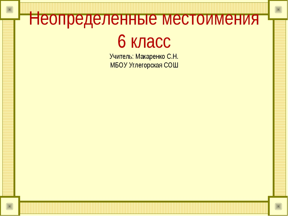 Неопределенные местоимения 6 класс Учитель: Макаренко С.Н. МБОУ Углегорская СОШ