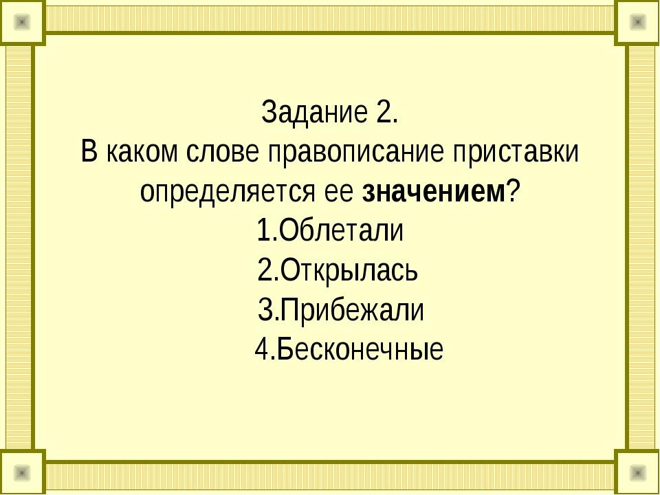 Задание 2. В каком слове правописание приставки определяется ее значением? 1....