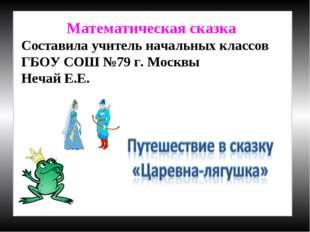 Математическая сказка Составила учитель начальных классов ГБОУ СОШ №79 г. Мос