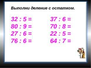 Выполни деление с остатком. 32 : 5 = 37 : 6 = 80 : 9 = 70 : 8 = 27 : 6 = 22 :