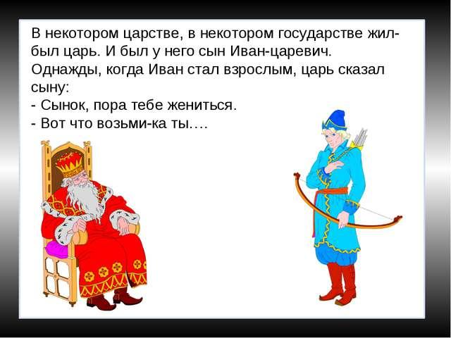 В некотором царстве, в некотором государстве жил-был царь. И был у него сын И...
