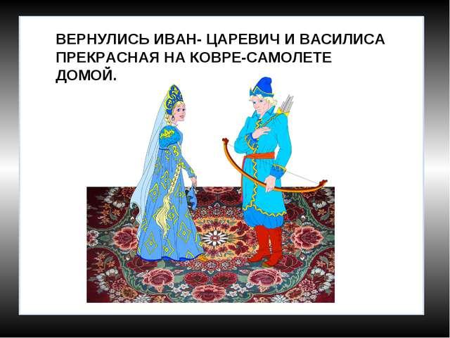 ВЕРНУЛИСЬ ИВАН- ЦАРЕВИЧ И ВАСИЛИСА ПРЕКРАСНАЯ НА КОВРЕ-САМОЛЕТЕ ДОМОЙ.