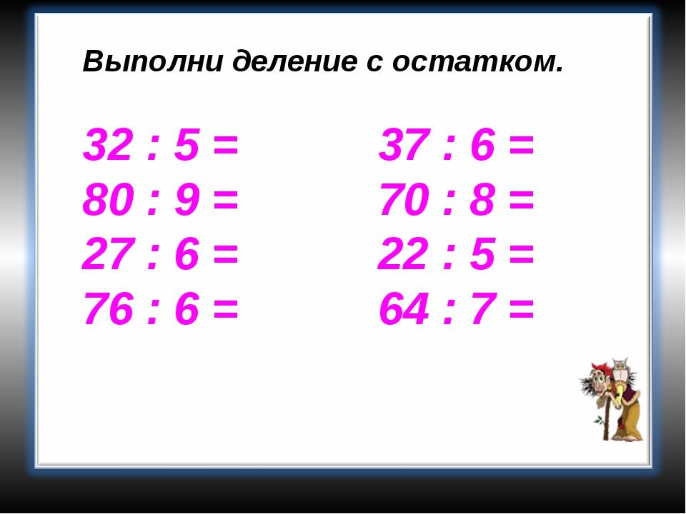 Выполни деление с остатком. 32 : 5 = 37 : 6 = 80 : 9 = 70 : 8 = 27 : 6 = 22 :...