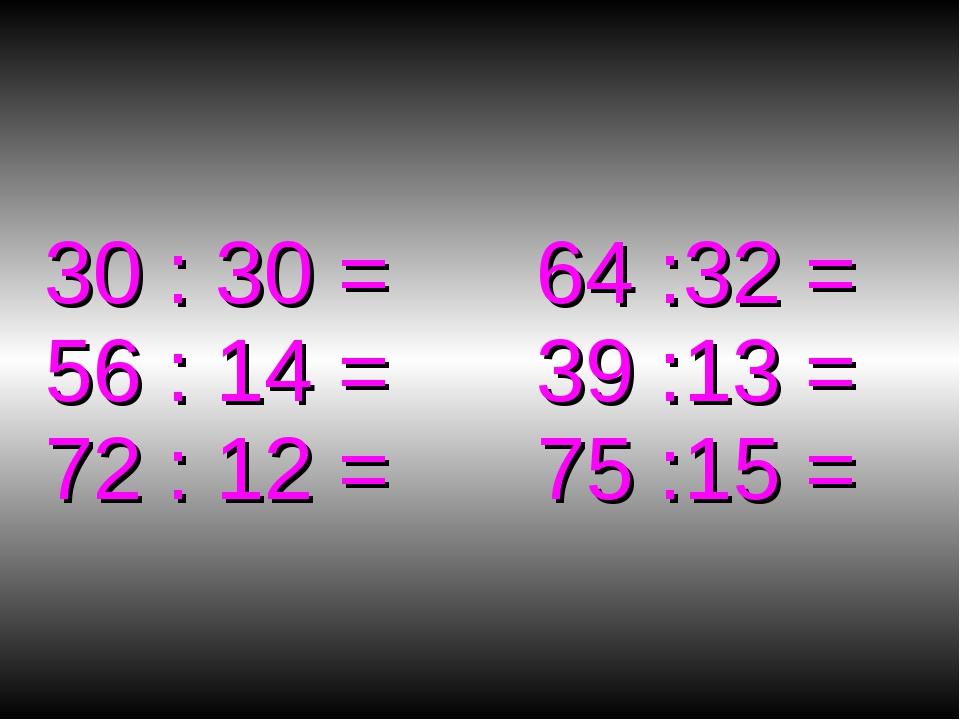 30 : 30 = 64 :32 = 56 : 14 = 39 :13 = 72 : 12 = 75 :15 =
