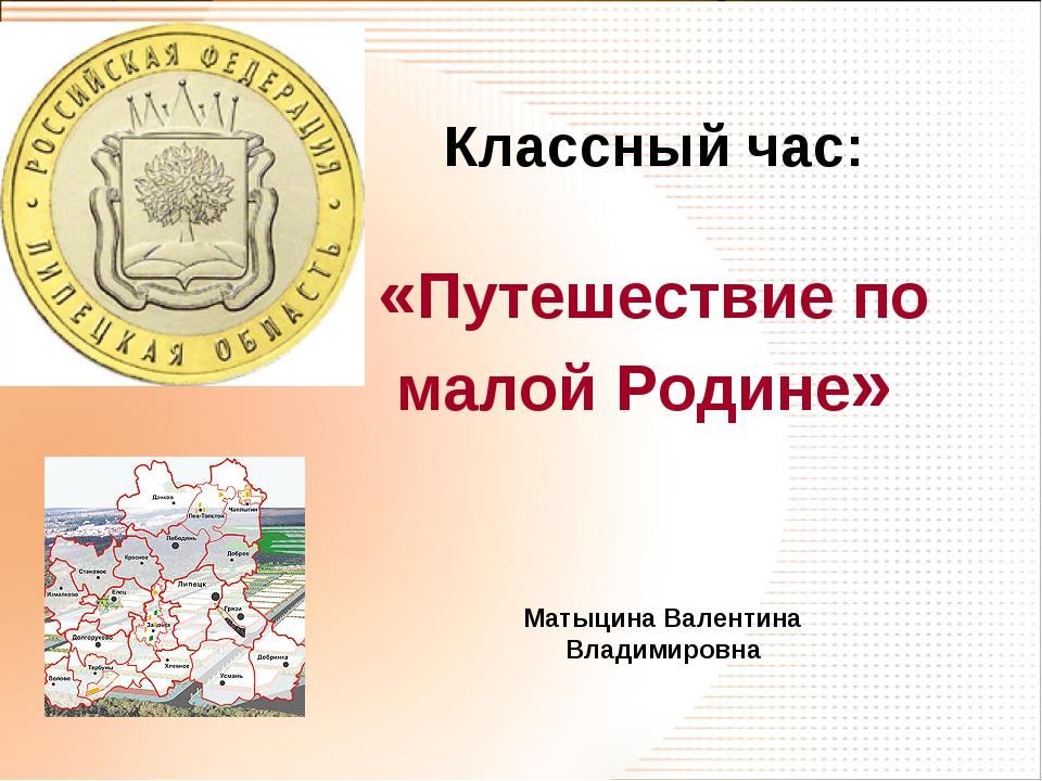 Классный час: «Путешествие по малой Родине» Матыцина Валентина Владимировна