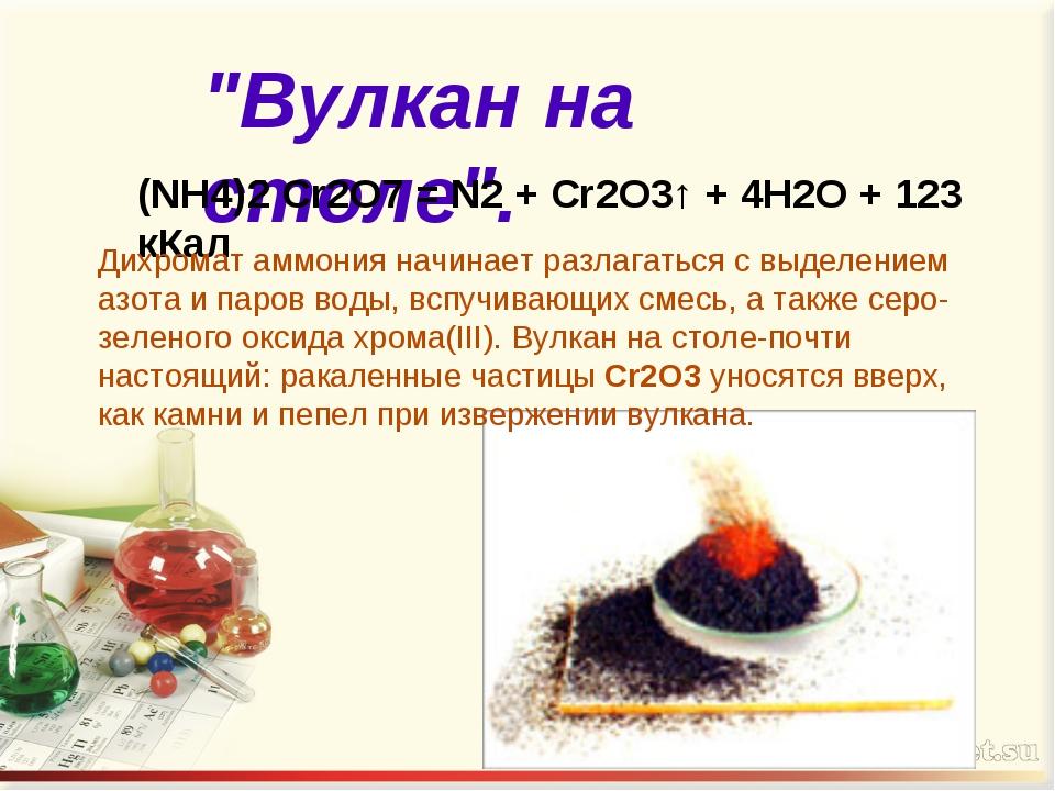 """""""Вулкан на столе"""". (NH4)2 Cr2O7 = N2 + Сr2О3↑ + 4Н2О + 123 кКал Дихромат аммо..."""