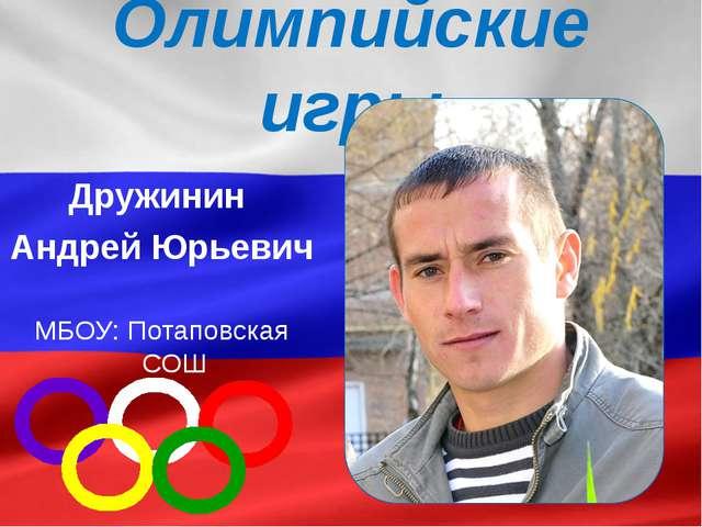Олимпийские игры Дружинин Андрей Юрьевич МБОУ: Потаповская СОШ