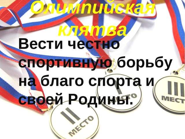 Олимпийская клятва Вести честно спортивную борьбу на благо спорта и своей Ро...