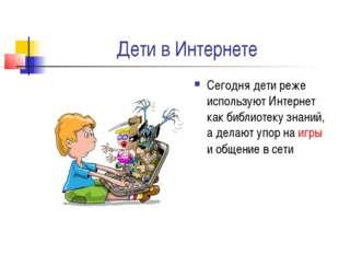 Дети в Интернете Сегодня дети реже используют Интернет как библиотеку знаний,