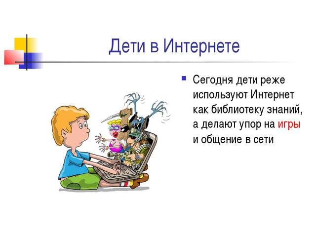Дети в Интернете Сегодня дети реже используют Интернет как библиотеку знаний,...