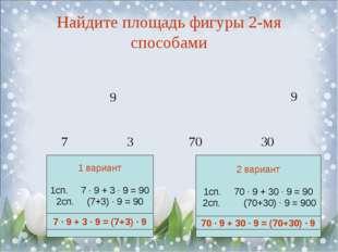 Найдите площадь фигуры 2-мя способами 7 3 70 30 7 ∙ 9 + 3 ∙ 9 = (7+3) ∙ 9 70