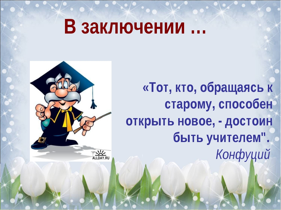 В заключении … «Тот, кто, обращаясь к старому, способен открыть новое, - дос...