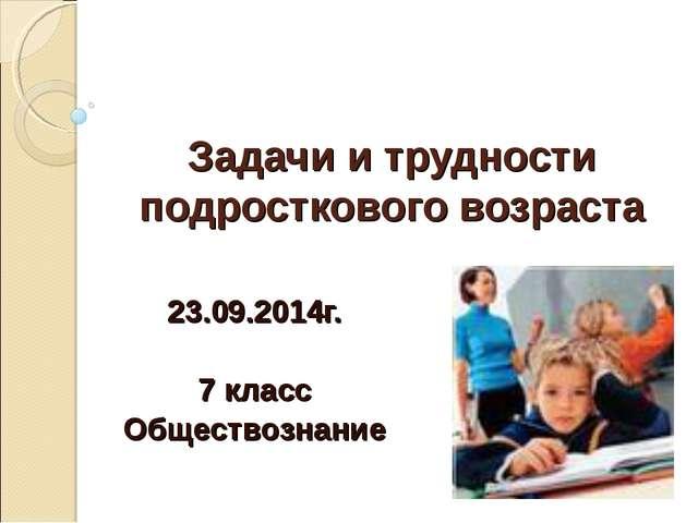 Задачи и трудности подросткового возраста 23.09.2014г. 7 класс Обществознание