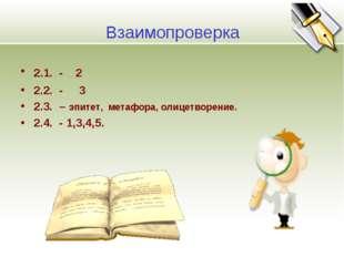 Взаимопроверка 2.1. - 2 2.2. - 3 2.3. – эпитет, метафора, олицетворение. 2.4.