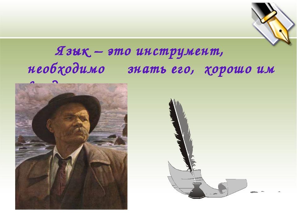 Язык – это инструмент, необходимо знать его, хорошо им владеть. М.Горький