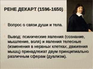 РЕНЕ ДЕКАРТ (1596-1650) Вопрос о связи души и тела. Вывод: психические явлени