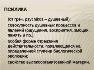 ПСИХИКА (от греч. psychikos – душевный); совокупность душевных процессов и яв