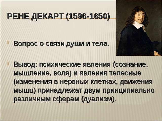 РЕНЕ ДЕКАРТ (1596-1650) Вопрос о связи души и тела. Вывод: психические явлени...