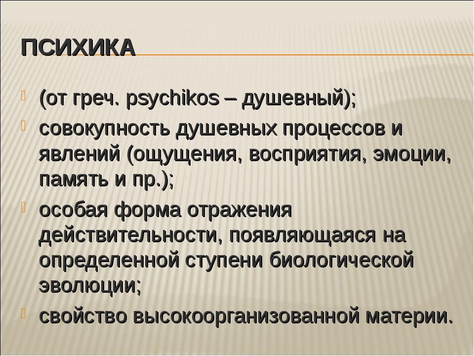 ПСИХИКА (от греч. psychikos – душевный); совокупность душевных процессов и яв...