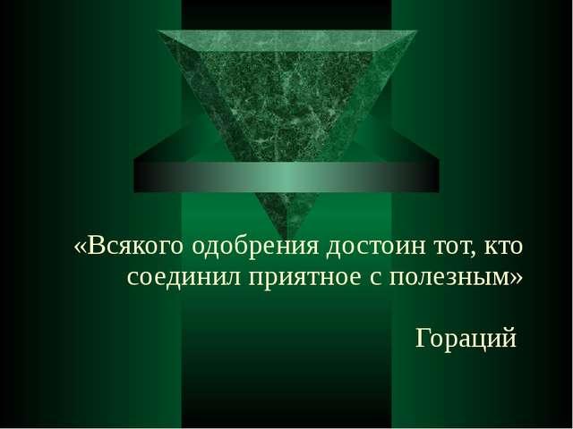 «Всякого одобрения достоин тот, кто соединил приятное с полезным» Гораций