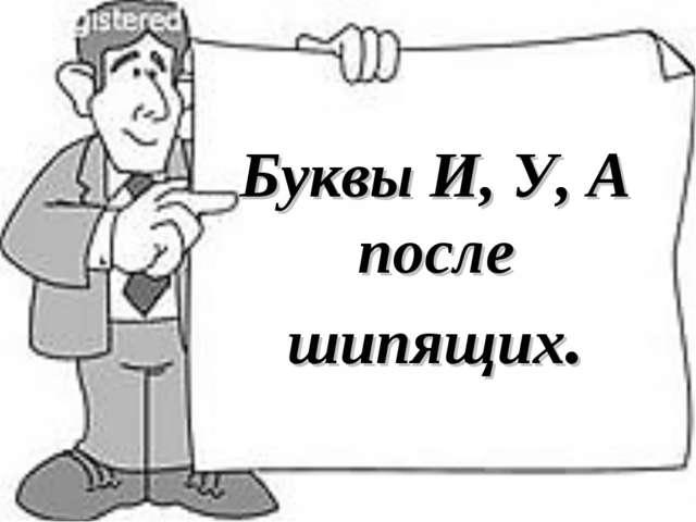 Буквы И, У, А после шипящих.