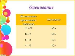 Оценивание Количество правильных ответовОтметка 10 – 9 «5» 8 – 7 «4» 6 – 5