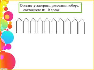 Составьте алгоритм рисования забора, состоящего из 10 досок