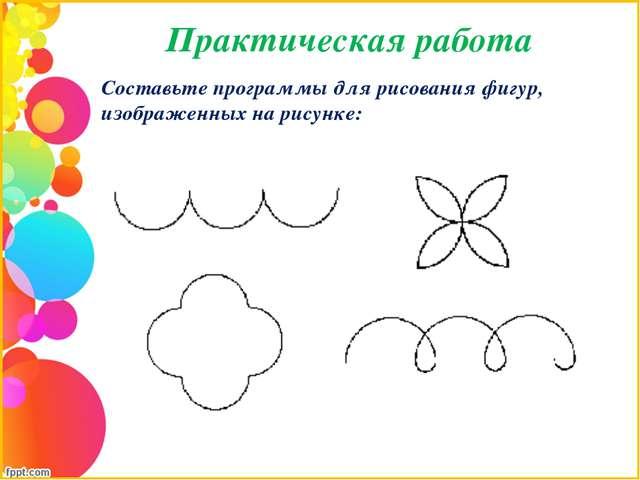 Практическая работа Составьте программы для рисования фигур, изображенных на...