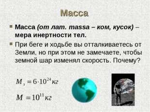 Масса Масса (от лат. massa – ком, кусок) – мера инертности тел. При беге и хо