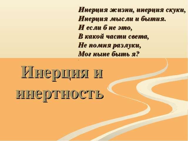 Инерция и инертность Инерция жизни, инерция скуки, Инерция мысли и бытия. И е...