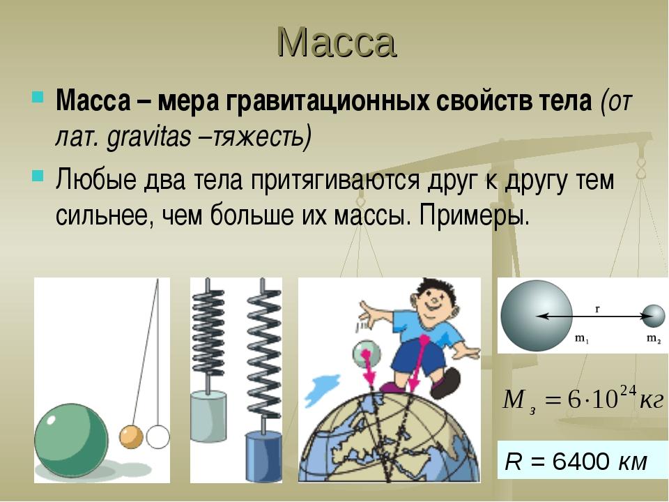 Масса Масса – мера гравитационных свойств тела (от лат. gravitas –тяжесть) Лю...