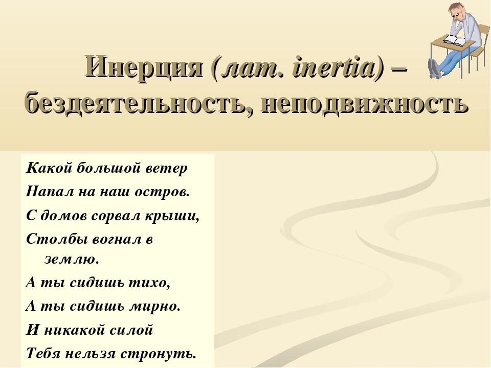 Инерция (лат. inertia) –бездеятельность, неподвижность Какой большой ветер На...