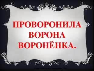 ПРОВОРОНИЛА ВОРОНА ВОРОНЁНКА. © МОУ СОШ №15, г. Ярославль, 2007