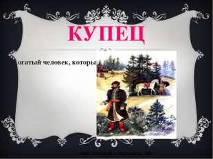 КУПЕЦ богатый человек, который занимался торговлей. © МОУ СОШ №15, г. Ярослав