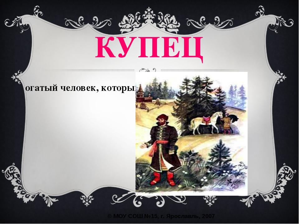 КУПЕЦ богатый человек, который занимался торговлей. © МОУ СОШ №15, г. Ярослав...