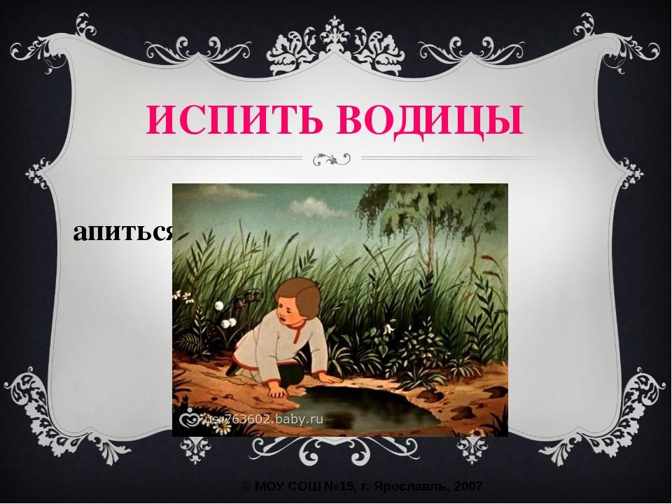 напиться воды ИСПИТЬ ВОДИЦЫ © МОУ СОШ №15, г. Ярославль, 2007